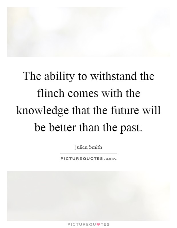 The ability to withstand the flinch comes with the knowledge that the future will be better than the past Picture Quote #1