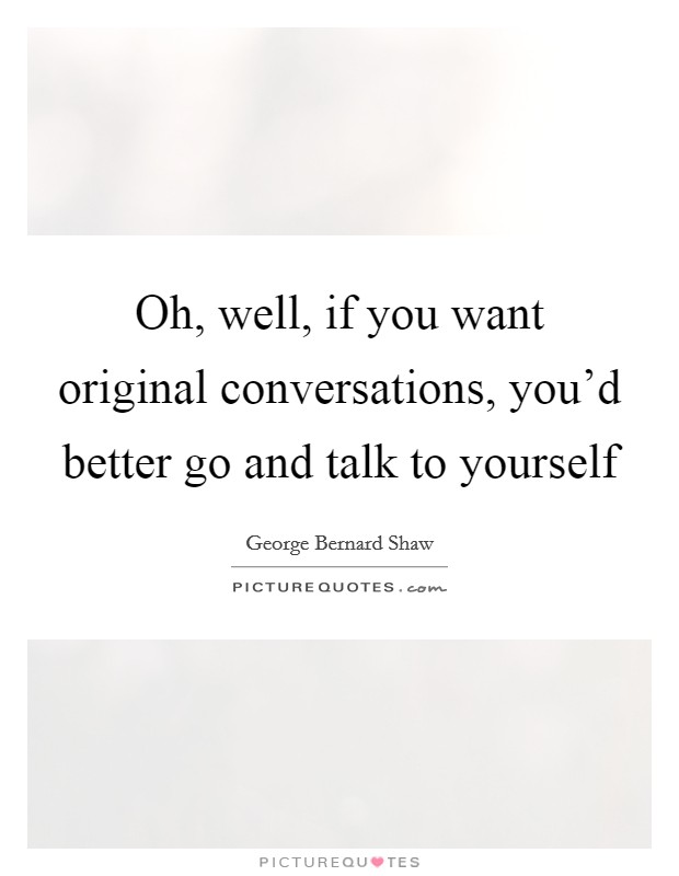 Oh, well, if you want original conversations, you'd better go and talk to yourself Picture Quote #1