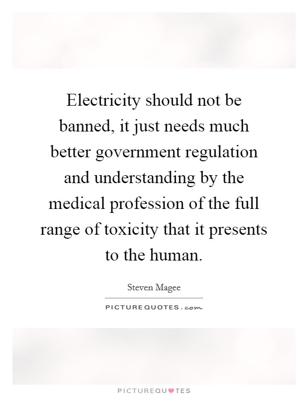 Electricity should not be banned, it just needs much better government regulation and understanding by the medical profession of the full range of toxicity that it presents to the human Picture Quote #1