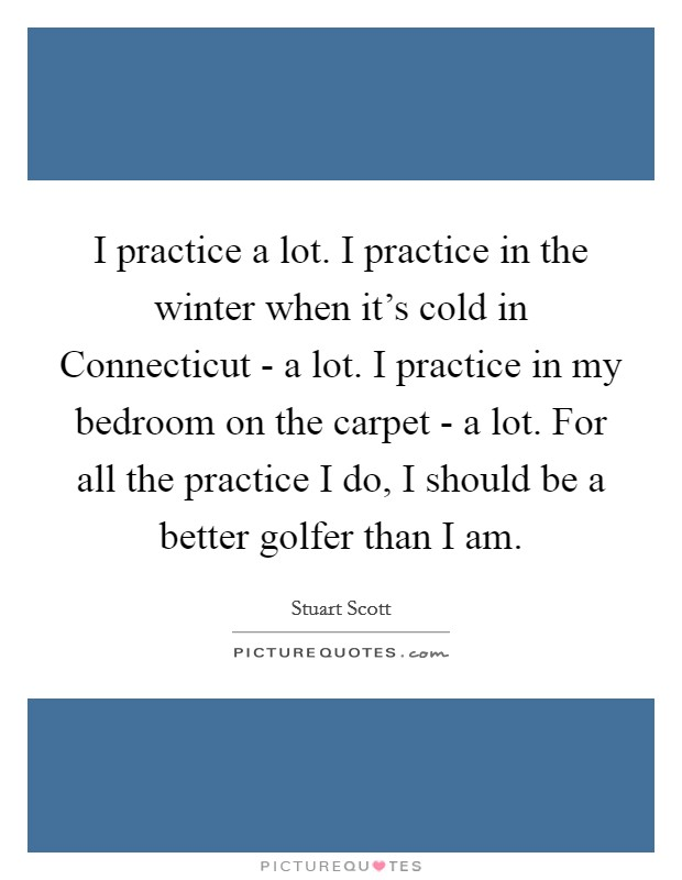 I practice a lot. I practice in the winter when it's cold in Connecticut - a lot. I practice in my bedroom on the carpet - a lot. For all the practice I do, I should be a better golfer than I am Picture Quote #1