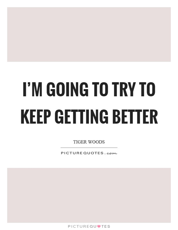 I'm going to try to keep getting better Picture Quote #1