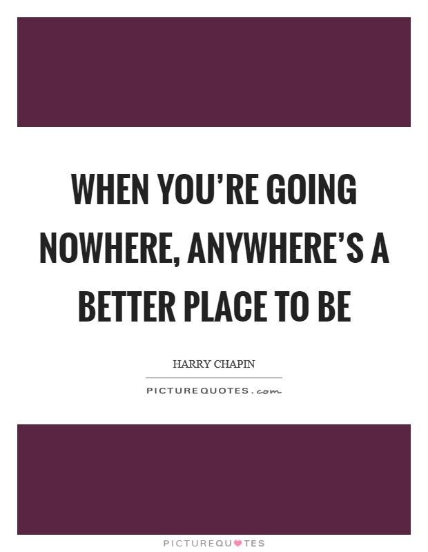 When you're going nowhere, anywhere's a better place to be Picture Quote #1