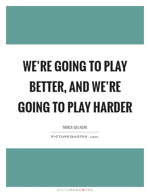 We're going to play better, and we're going to play harder Picture Quote #1