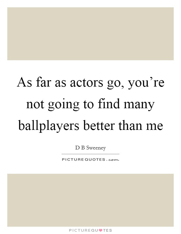 As far as actors go, you're not going to find many ballplayers better than me Picture Quote #1