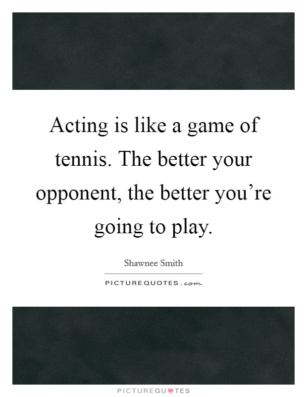 Acting is like a game of tennis. The better your opponent, the better you're going to play Picture Quote #1
