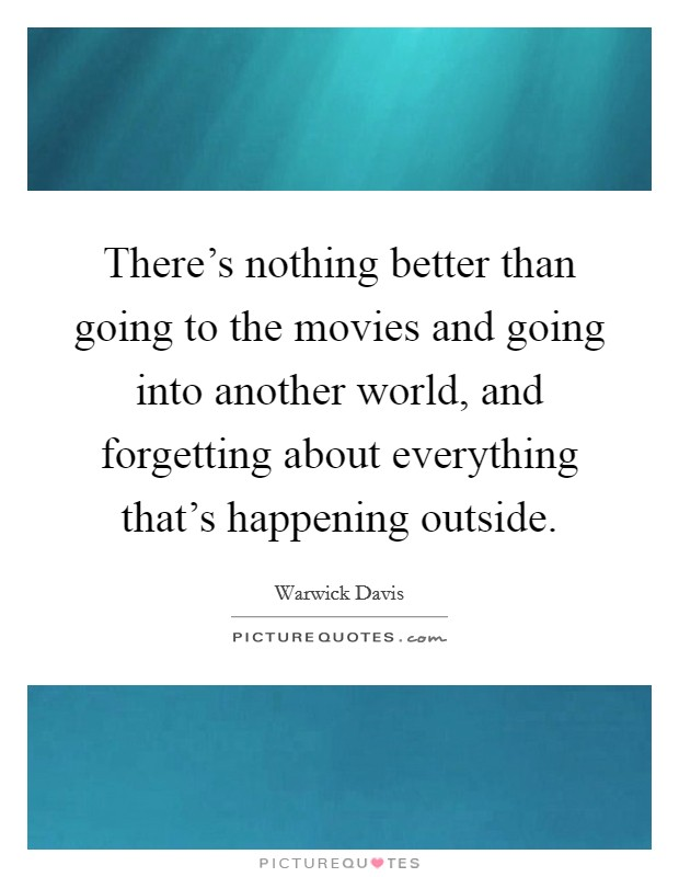 There's nothing better than going to the movies and going into another world, and forgetting about everything that's happening outside Picture Quote #1