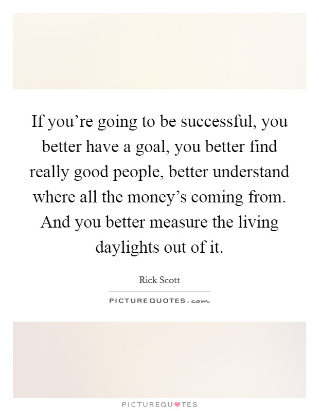 If you're going to be successful, you better have a goal, you better find really good people, better understand where all the money's coming from. And you better measure the living daylights out of it Picture Quote #1