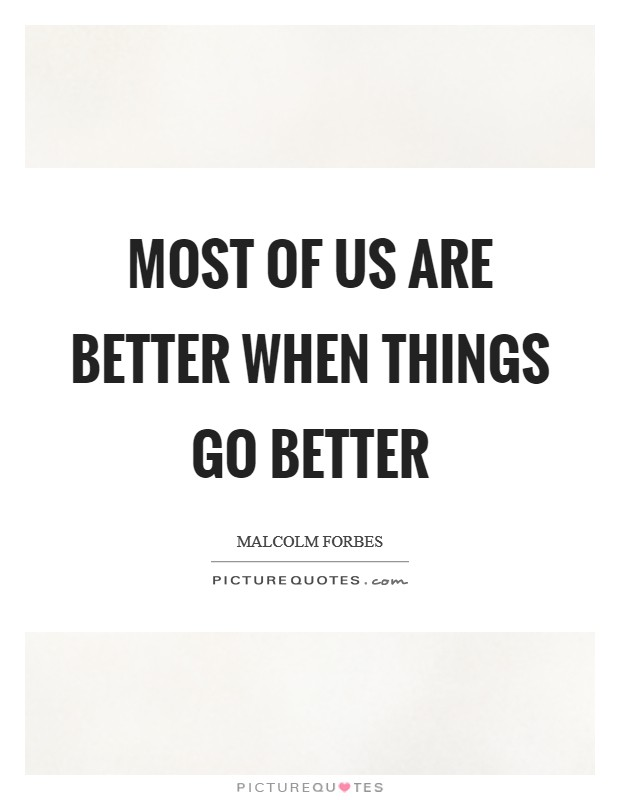 Most of us are better when things go better Picture Quote #1