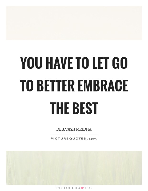 You have to let go to better embrace the best Picture Quote #1
