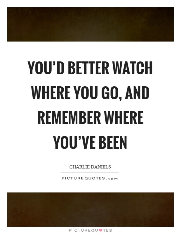You'd better watch where you go, and remember where you've been Picture Quote #1