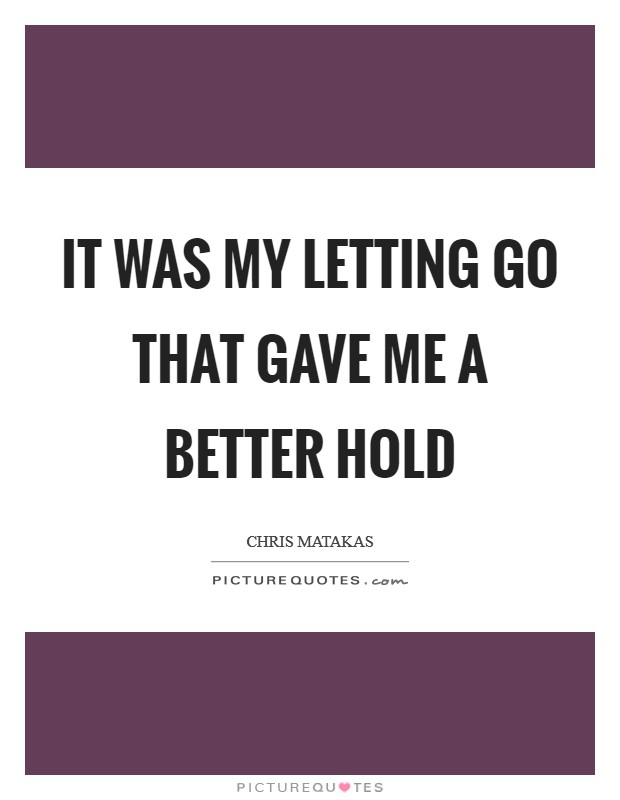 It was my letting go that gave me a better hold Picture Quote #1