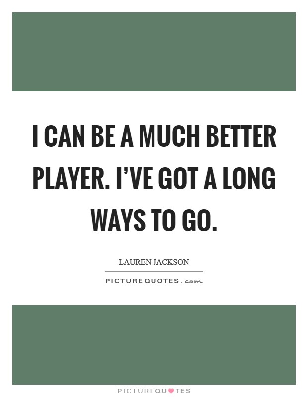 I can be a much better player. I've got a long ways to go Picture Quote #1