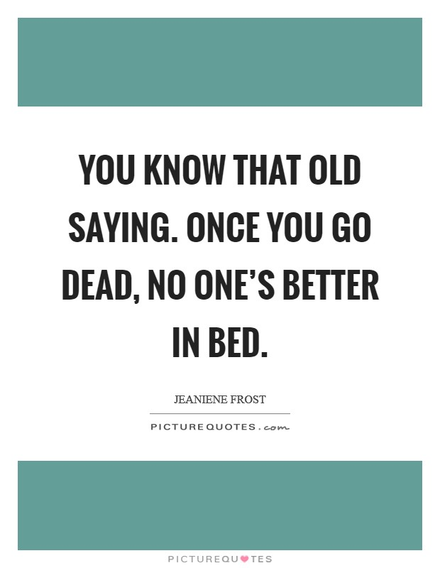 You know that old saying. Once you go dead, no one's better in bed Picture Quote #1