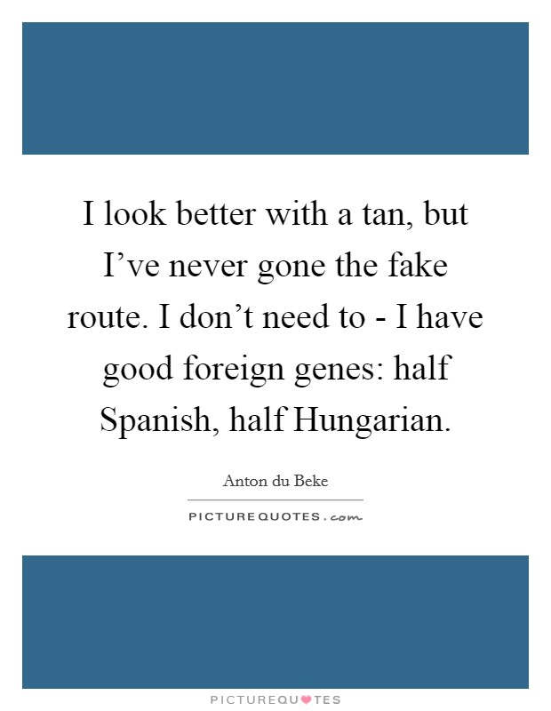I look better with a tan, but I've never gone the fake route. I don't need to - I have good foreign genes: half Spanish, half Hungarian. Picture Quote #1
