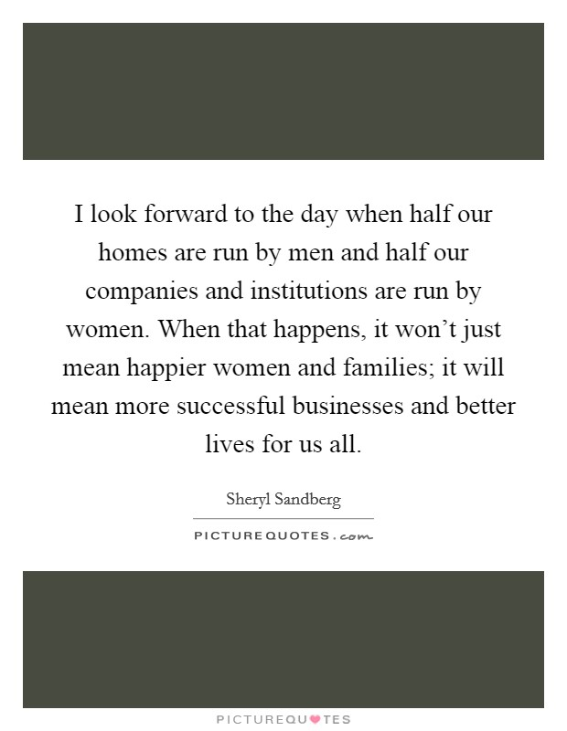 I look forward to the day when half our homes are run by men and half our companies and institutions are run by women. When that happens, it won't just mean happier women and families; it will mean more successful businesses and better lives for us all Picture Quote #1