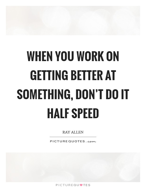 When you work on getting better at something, don't do it half speed Picture Quote #1