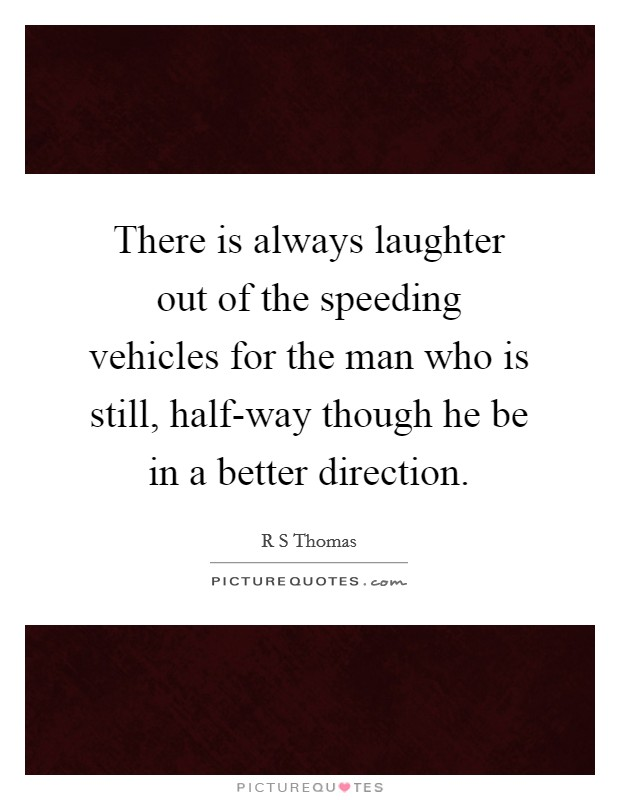 There is always laughter out of the speeding vehicles for the man who is still, half-way though he be in a better direction Picture Quote #1