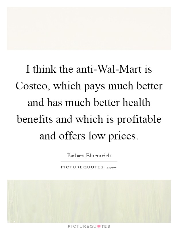 I think the anti-Wal-Mart is Costco, which pays much better and has much better health benefits and which is profitable and offers low prices Picture Quote #1