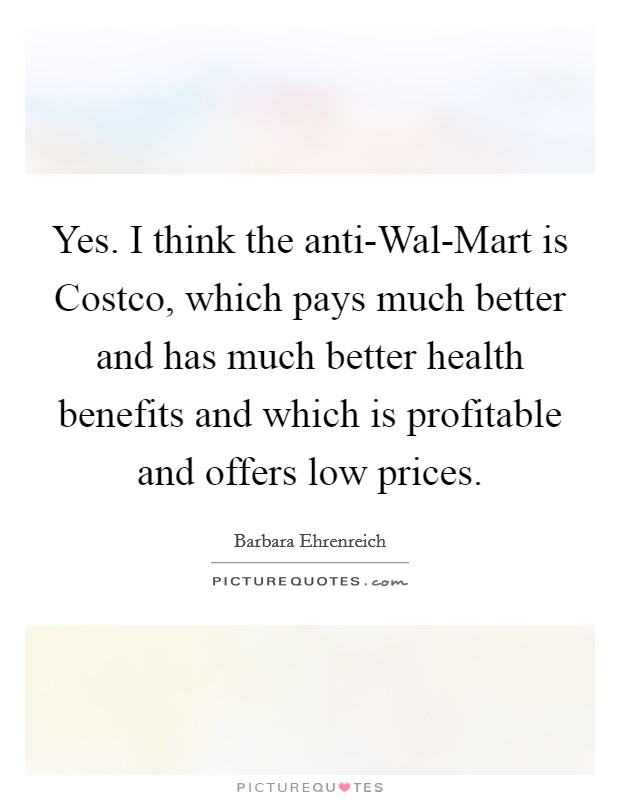 Yes. I think the anti-Wal-Mart is Costco, which pays much better and has much better health benefits and which is profitable and offers low prices Picture Quote #1