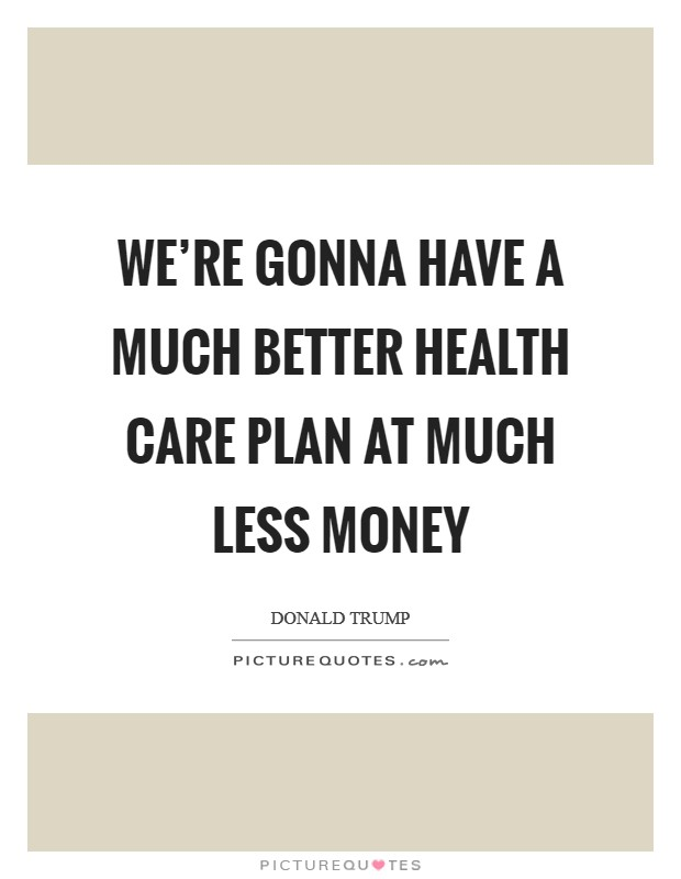 We're gonna have a much better health care plan at much less money Picture Quote #1