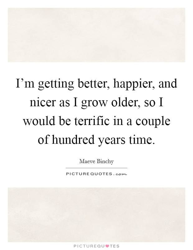 I'm getting better, happier, and nicer as I grow older, so I would be terrific in a couple of hundred years time Picture Quote #1