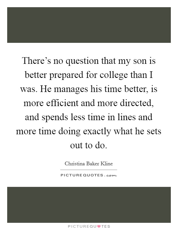 There's no question that my son is better prepared for college than I was. He manages his time better, is more efficient and more directed, and spends less time in lines and more time doing exactly what he sets out to do Picture Quote #1