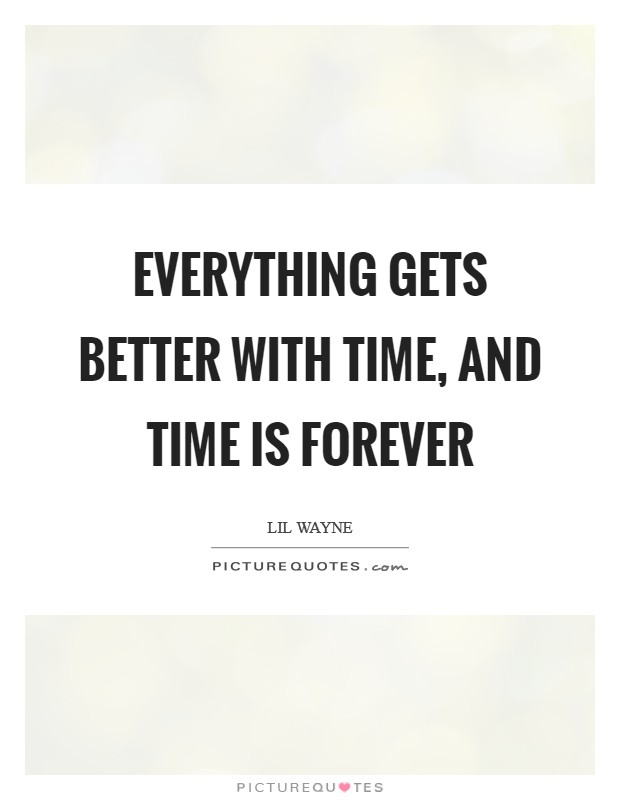 Everything gets better with time, and time is forever Picture Quote #1