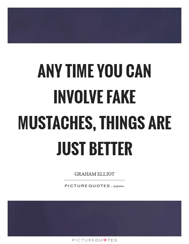 Any time you can involve fake mustaches, things are just better Picture Quote #1