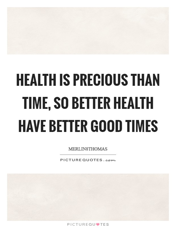 HEALTH IS PRECIOUS THAN TIME, SO BETTER HEALTH HAVE BETTER GOOD TIMES Picture Quote #1