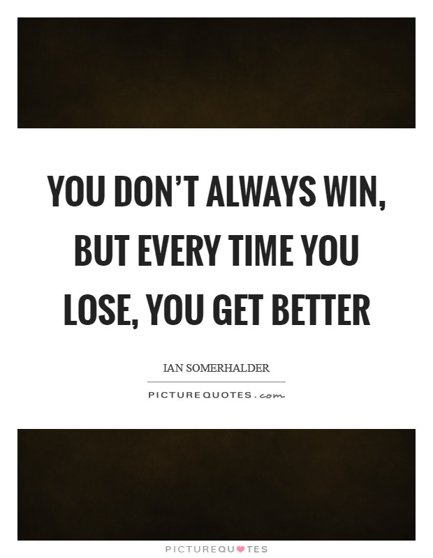 You don't always win, but every time you lose, you get better Picture Quote #1