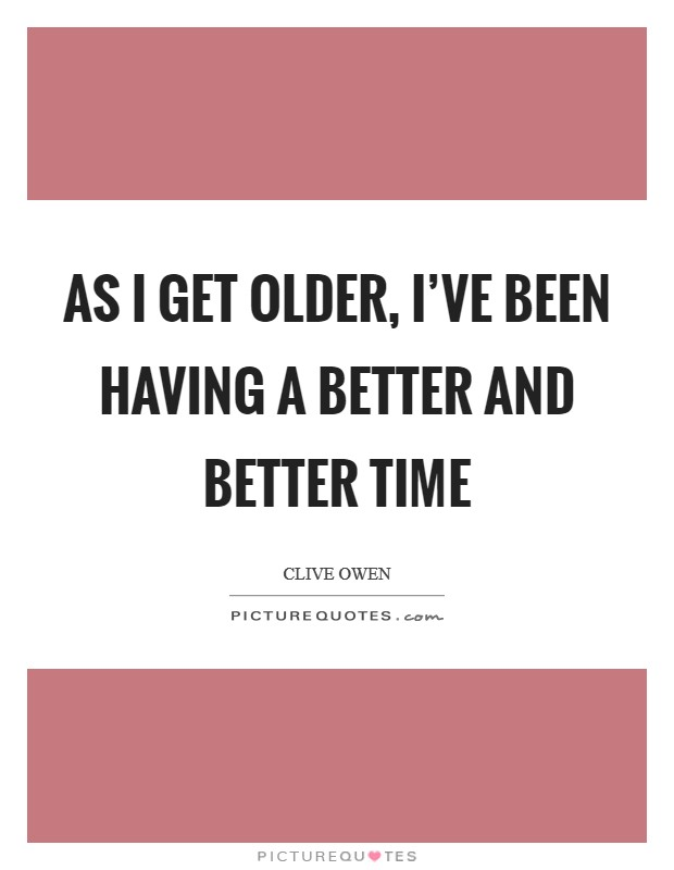 As I get older, I've been having a better and better time Picture Quote #1