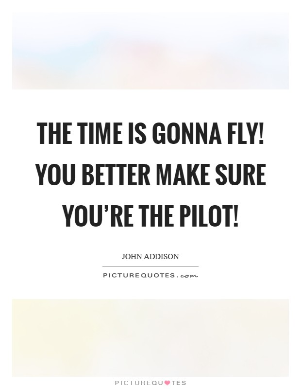 The time is gonna fly! You better make sure you're the pilot! Picture Quote #1