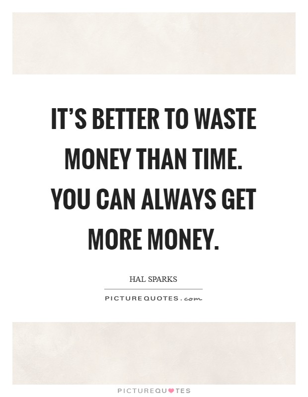 It's better to waste money than time. You can always get more money Picture Quote #1
