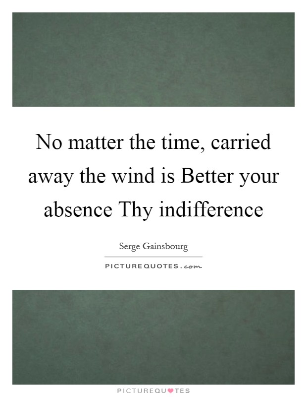 No matter the time, carried away the wind is Better your absence Thy indifference Picture Quote #1