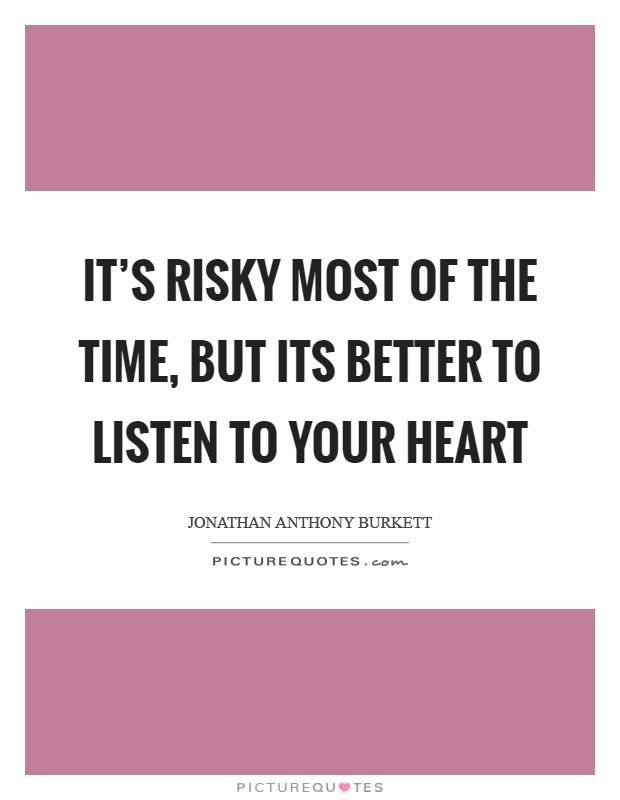 It's risky most of the time, but its better to listen to your heart Picture Quote #1