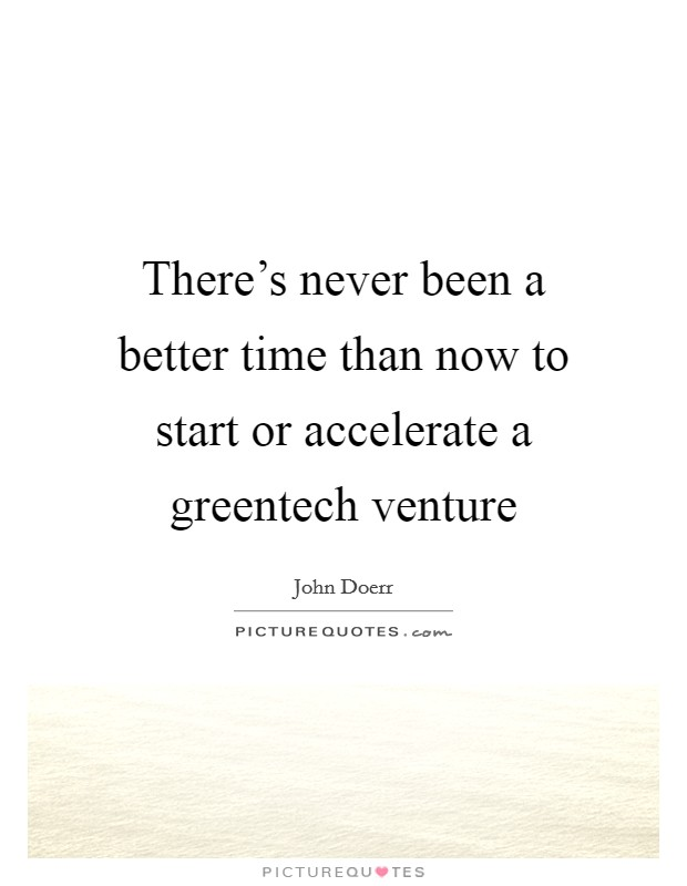 There's never been a better time than now to start or accelerate a greentech venture Picture Quote #1