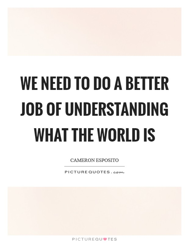 We need to do a better job of understanding what the world is Picture Quote #1