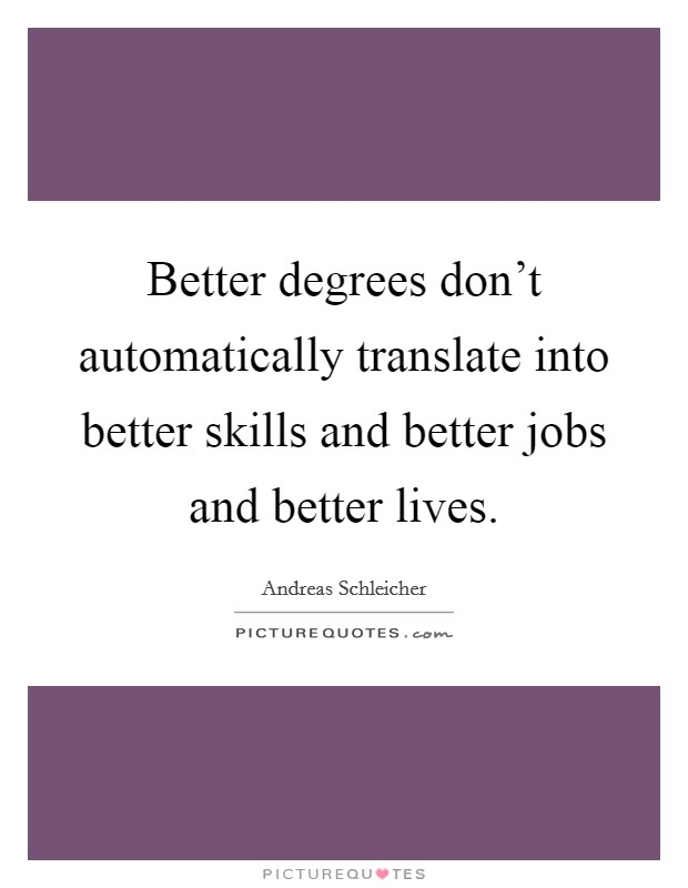 Better degrees don't automatically translate into better skills and better jobs and better lives Picture Quote #1