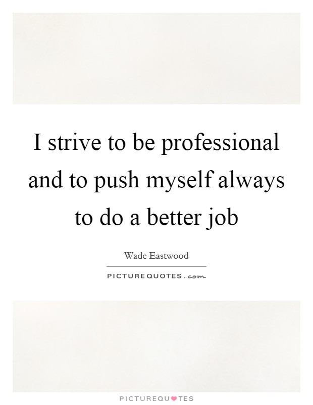 I strive to be professional and to push myself always to do a better job Picture Quote #1