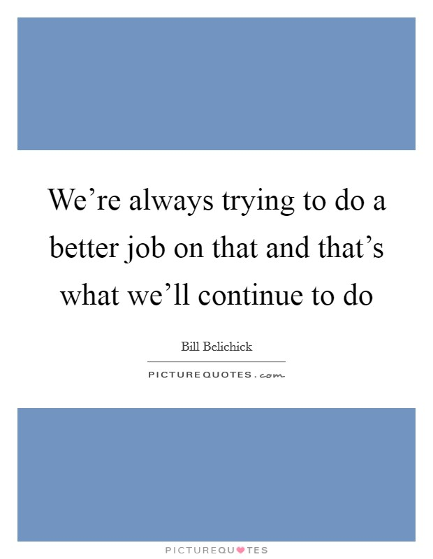 We're always trying to do a better job on that and that's what we'll continue to do Picture Quote #1