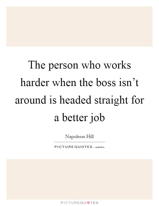 The person who works harder when the boss isn't around is headed straight for a better job Picture Quote #1