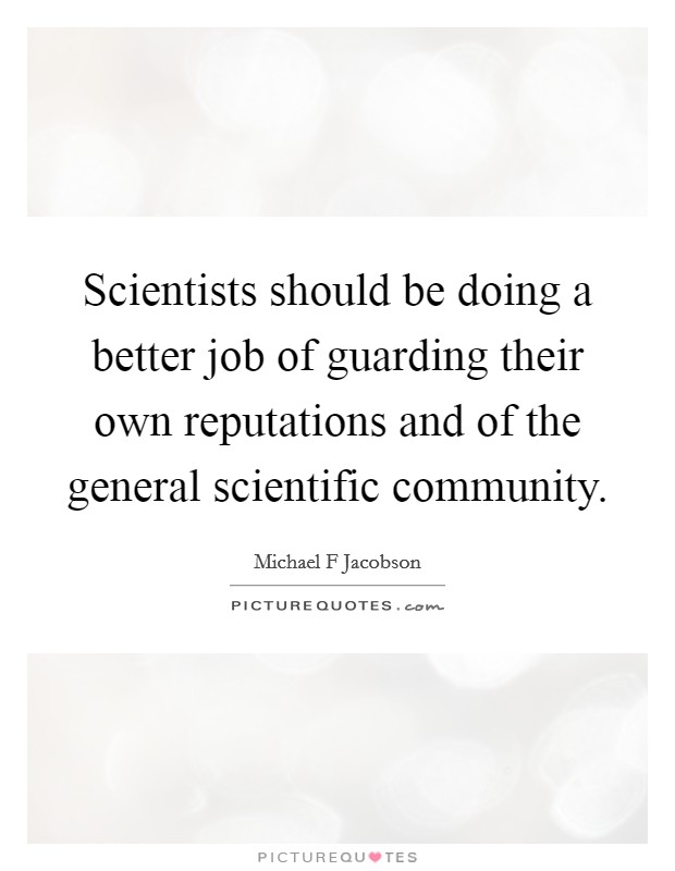 Scientists should be doing a better job of guarding their own reputations and of the general scientific community Picture Quote #1