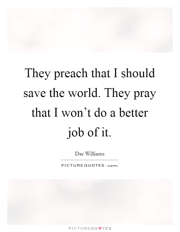 They preach that I should save the world. They pray that I won't do a better job of it Picture Quote #1