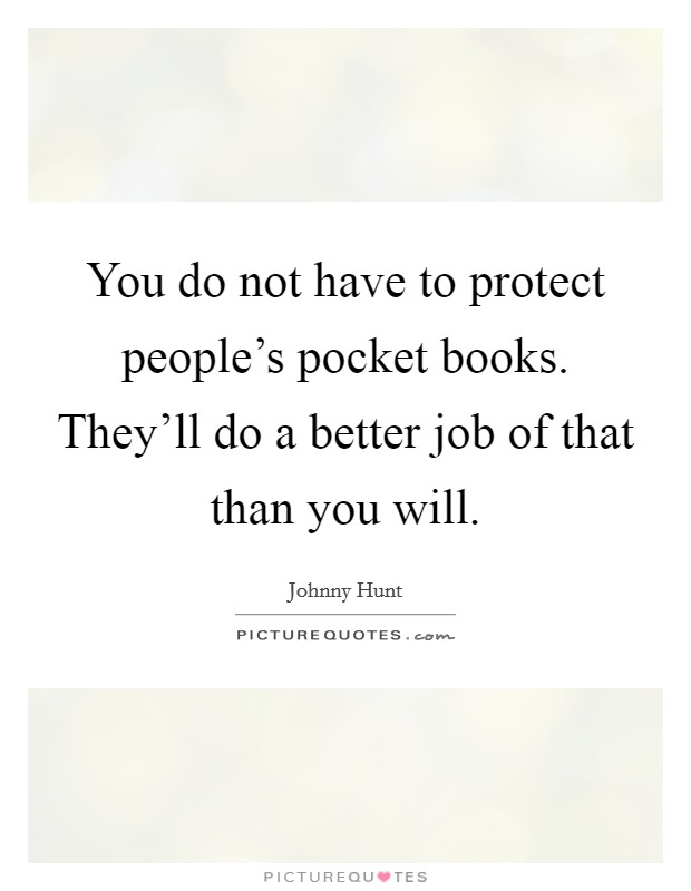 You do not have to protect people's pocket books. They'll do a better job of that than you will Picture Quote #1