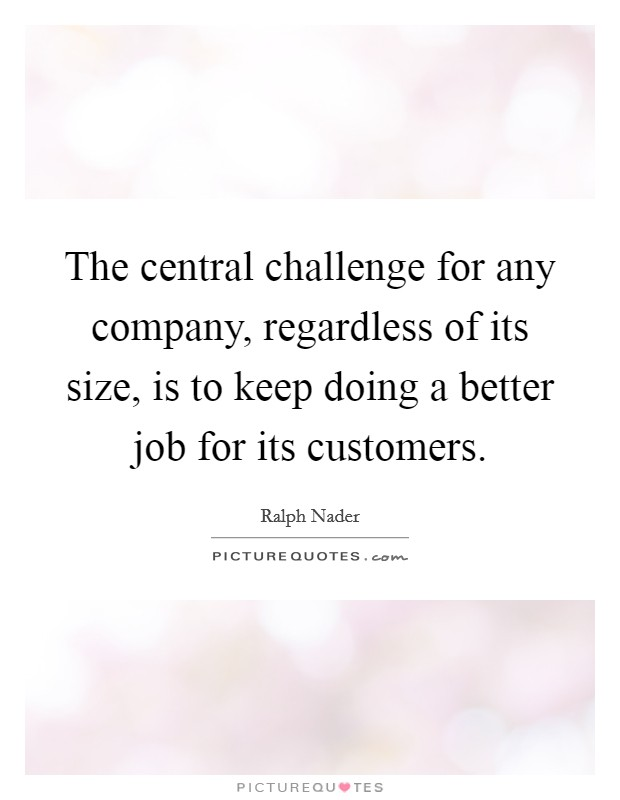The central challenge for any company, regardless of its size, is to keep doing a better job for its customers Picture Quote #1