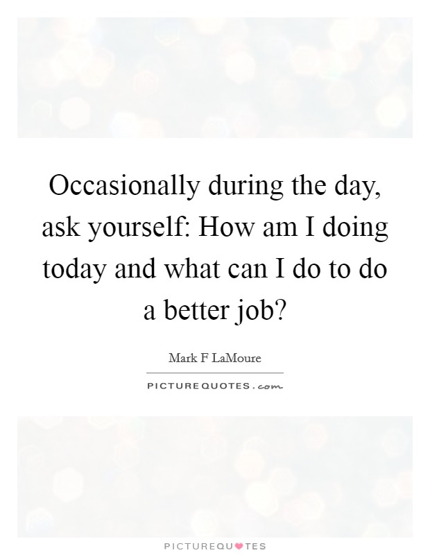 Occasionally during the day, ask yourself: How am I doing today and what can I do to do a better job? Picture Quote #1
