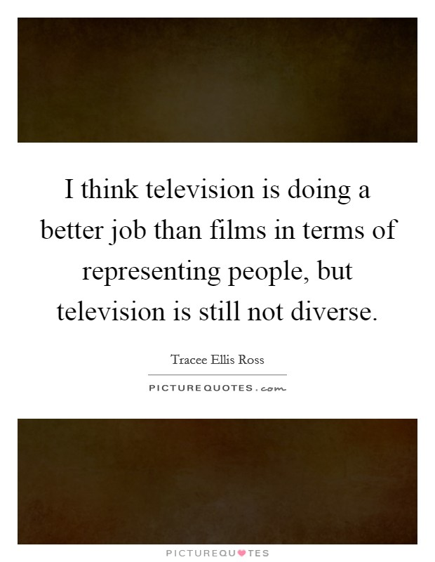 I think television is doing a better job than films in terms of representing people, but television is still not diverse Picture Quote #1