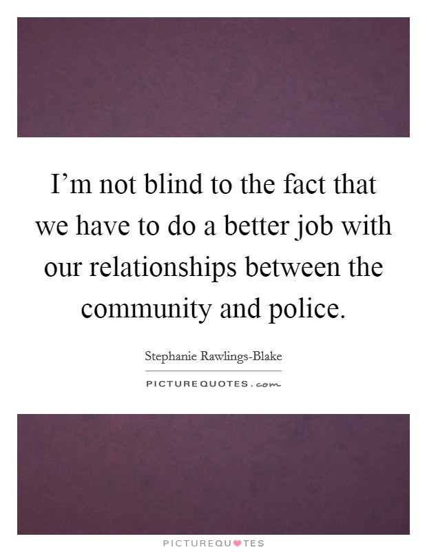 I'm not blind to the fact that we have to do a better job with our relationships between the community and police Picture Quote #1