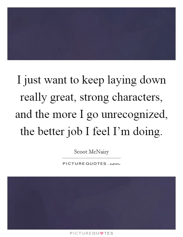I just want to keep laying down really great, strong characters, and the more I go unrecognized, the better job I feel I'm doing Picture Quote #1