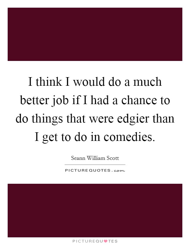 I think I would do a much better job if I had a chance to do things that were edgier than I get to do in comedies. Picture Quote #1